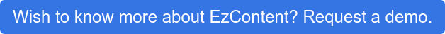 Wish to know more about EzContent? Request a demo.