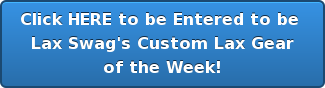 Click HERE to be Entered to be Lax Swag's Custom Lax Gear of the Week!