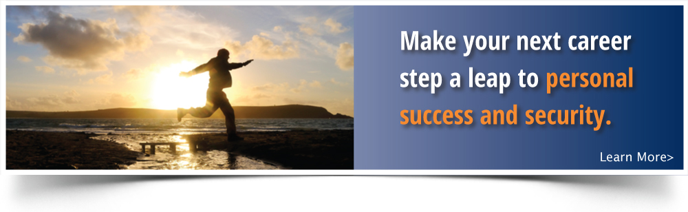 Make your next career step a leap to personal success and security.