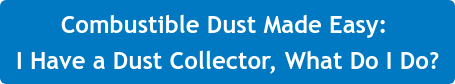 Combustible Dust Made Easy:  I Have a Dust Collector, What Do I Do?