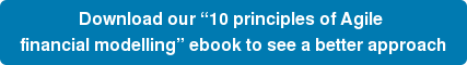 "Download our ""10 principles of Agile  financial modelling"" ebook to see a better approach"