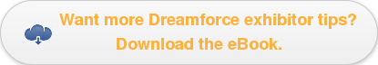 Want more Dreamforce exhibitor tips? Download the eBook.