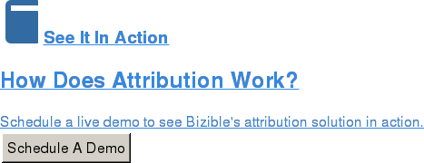 See It In Action  How Does Attribution Work?  Schedule a live demo to see Bizible's attribution solution in action. Schedule A Demo