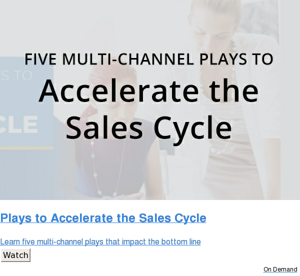 Plays to Accelerate the Sales Cycle  Learn five multi-channel plays that impact the bottom line Watch On Demand