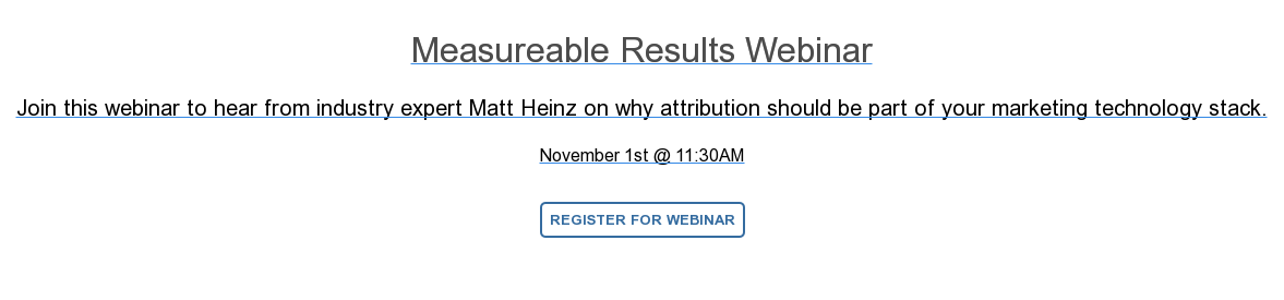 Measureable Results Webinar  Join this webinar to hear from industry expert Matt Heinz on why attribution  should be part of your marketing technology stack.  November 1st @ 11:30AM  Register For Webinar