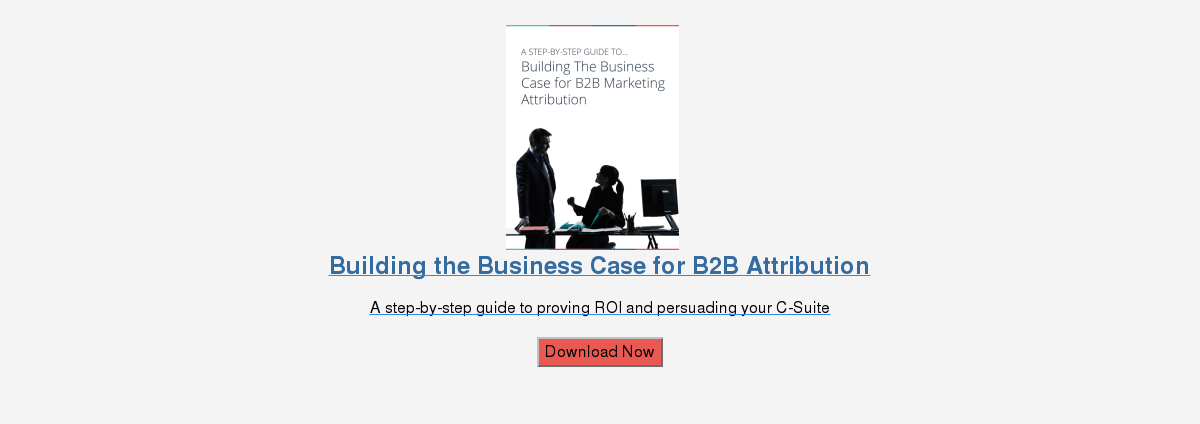 Building the Business Case for B2B Attribution  A step-by-step guide to proving ROI and persuading your C-Suite  Download Now