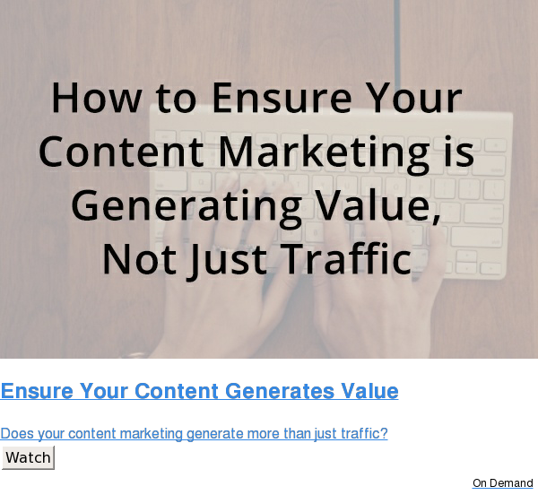 Ensure Your Content Generates Value  Does your content marketing generate more than just traffic? Watch On Demand