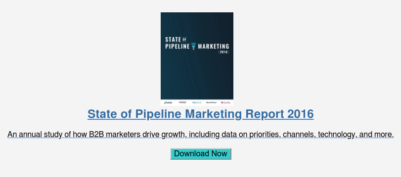 State of Pipeline Marketing Report 2016  An annual study of how B2B marketers drive growth, including data on  priorities, channels, technology, and more.  Download Now