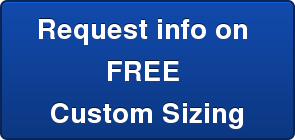 Request info on  FREE  Custom Sizing