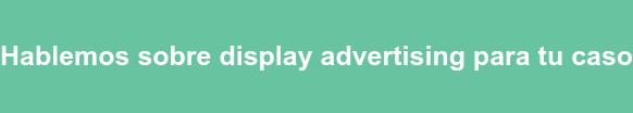 Hablemos sobre display advertising para tu caso