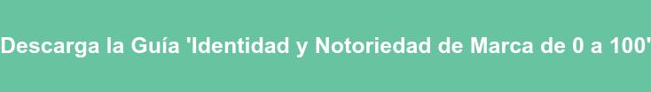 Descarga la Guía 'Identidad y Notoriedad de Marca de 0 a 100'