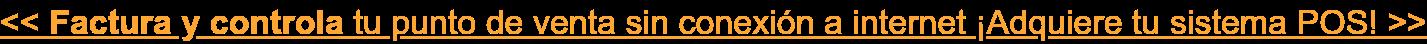 << Factura y controla tu punto de venta sin conexion a internet ¡Adquiere tu sistema POS! >>