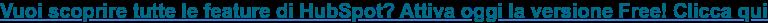 Vuoi scoprire tutte le feature di HubSpot? Attiva oggi la versione Free! Clicca  qui