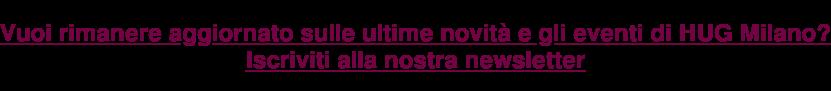 Vuoi rimanere aggiornato sulle ultime novità e gli eventi di HUG Milano? Iscriviti alla nostra newsletter
