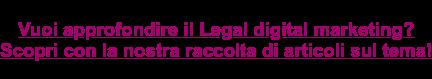 Vuoi approfondire il legal digital marketing? Fallo con la nostra raccolta di articoli sul tema!