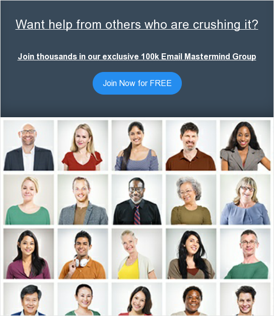 Want help from others who are crushing it?  Join thousands in our exclusive 100k Email Mastermind Group Join Now for FREE