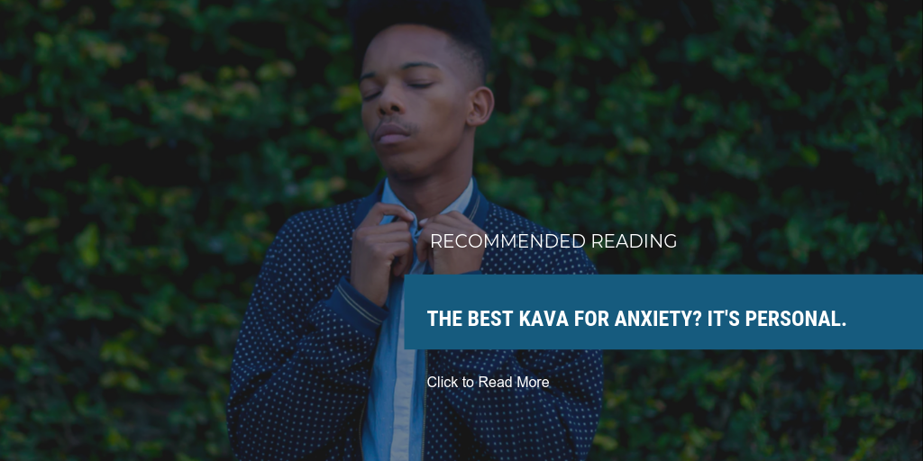 READ MORE: The Best Kava for Anxiety? It's Personal.