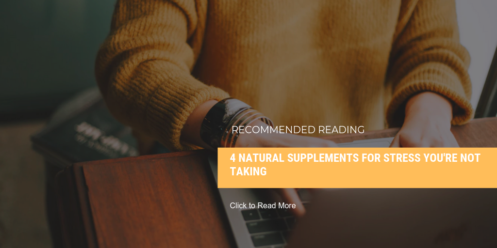 READ MORE: 4 Natural Supplements for Stress You're Not Taking