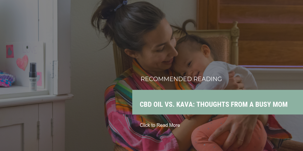 READ MORE: CBD Oil vs. Kava: Thoughts from a Busy Mom