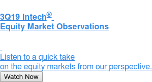 3Q19 Intech  Equity Market Observations     Listen to a quick take on the equity markets from our perspective. Watch Now