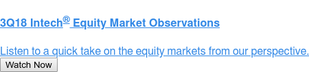 2Q18 Intech Equity Market Observations  Listen to a quick take on the equity markets from our perspective. Watch Now