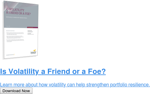 Is Volatility a Friend or a Foe?  Learn more about how volatility can help strengthen portfolio resilience. Download Now