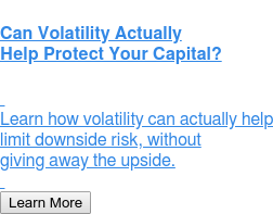 Can Volatility Actually Help Protect Your Capital?    Learn how volatility can actually help limit downside risk, without giving away the upside.   Learn More