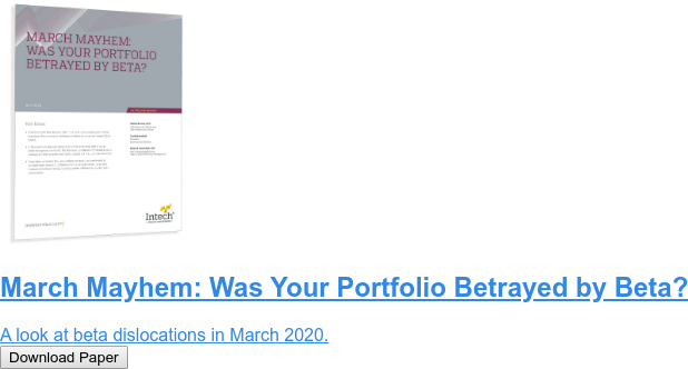 March Mayhem: Was Your Portfolio Betrayed by Beta?  A look at beta dislocations in March 2020. Download Paper