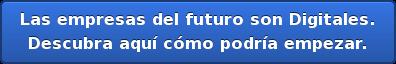 Las empresas del futuro sonDigitales.  Descubra aquí cómo podría empezar.