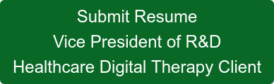 Submit Resume Vice President of R&D Healthcare Digital Therapy Client