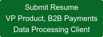 Submit Resume VP Product, B2B Payments Data Processing Client