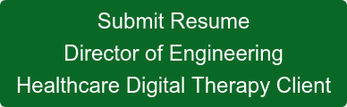 Submit Resume Director of Engineering Healthcare Digital Therapy Client