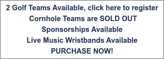 2 Golf Teams Available, click here to register Cornhole Teams are SOLD OUT Sponsorships Available Live Music Wristbands Available PURCHASE NOW!