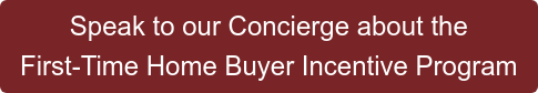 Speak to our Concierge about the First-Time Home Buyer Incentive Program