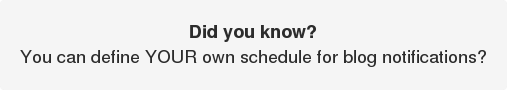 Did you know?  You can define YOUR own schedule for blog notifications?