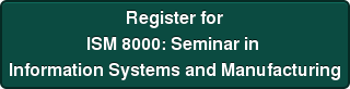 Register for ISM 8000: Seminar in  Information Systems and Manufacturing