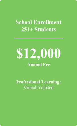 School Enrollment 251+ Students  ___________________  $12,000 Annual Fee   Professional Learning: 1 Offering Included