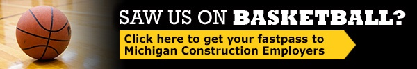 Saw us on Basketball? Click here to get your fastpass to Michigan Construction Employers