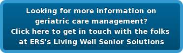 Looking for more information on   geriatric care management?  Click here to get in touch with the folks   at ERS's Living Well Senior Solutions