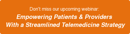 Don't miss our upcoming webinar:  Empowering Patients & Providers  With a Streamlined Telemedicine Strategy