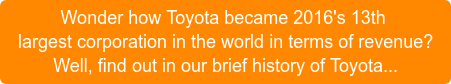 Wonder how Toyota became 2016's 13th largest corporation in the world in terms of revenue? Well, find out in our brief history of Toyota...