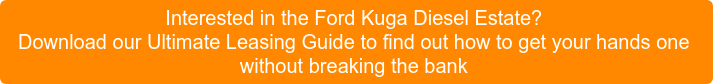 Interested in the Ford Kuga Diesel Estate? Download our Ultimate Leasing Guide to find out how to get your hands one without breaking the bank