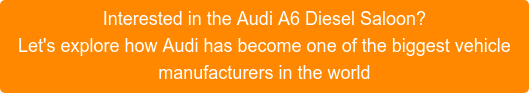 Interested in the Audi A6 Diesel Saloon? Let's explore how Audi has become one of the biggest vehicle manufacturers in the world