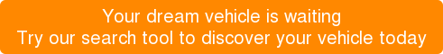 Your dream vehicle is waiting Try our search tool to discover your vehicle today