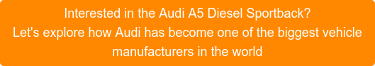 Interested in the Audi A5 Diesel Sportback? Let's explore how Audi has become one of the biggest vehicle manufacturers in the world