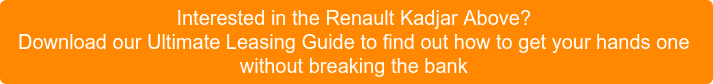 Interested in the Renault Kadjar Above? Download our Ultimate Leasing Guide to find out how to get yourhands one without breaking the bank