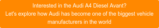 Interested in the Audi A4 Diesel Avant? Let's explore how Audi has become one of the biggest vehicle manufacturers in the world