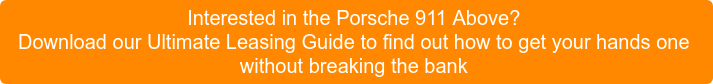 Interested in the Porsche 911 Above?  Download our Ultimate Leasing Guide to  find out how to get your hands one without breaking the bank