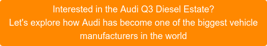 Interested in the Audi Q3 Diesel Estate? Let's explore how Audi has become one of the biggest vehicle manufacturers in the world