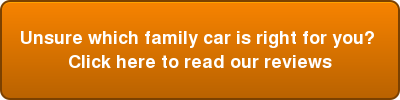 Unsure which family car is right for you?  Click here to read our reviews